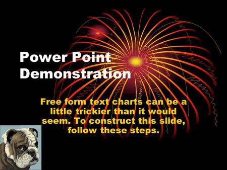Power Point Demonstration Free form text charts can be a little trickier than it would seem. To construct this slide, follow these steps.