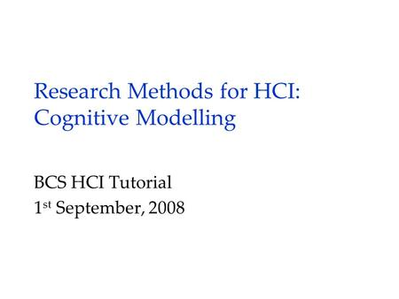 Research Methods for HCI: Cognitive Modelling BCS HCI Tutorial 1 st September, 2008.