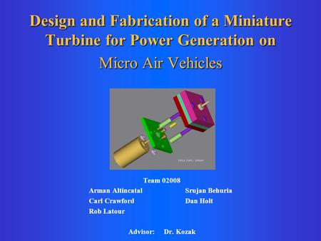 Design and Fabrication of a Miniature Turbine for Power Generation on Micro Air Vehicles Team 02008 Arman Altincatal Srujan Behuria Carl Crawford Dan Holt.