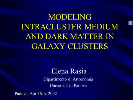 MODELING INTRACLUSTER MEDIUM AND DARK MATTER IN GALAXY CLUSTERS Elena Rasia Dipartimento di Astronomia Università di Padova Padova, April 9th, 2002.