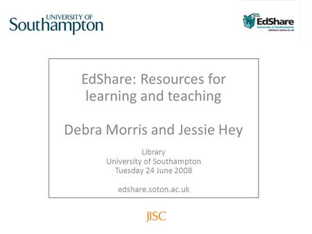EdShare: Resources for learning and teaching Debra Morris and Jessie Hey Library University of Southampton Tuesday 24 June 2008 edshare.soton.ac.uk.