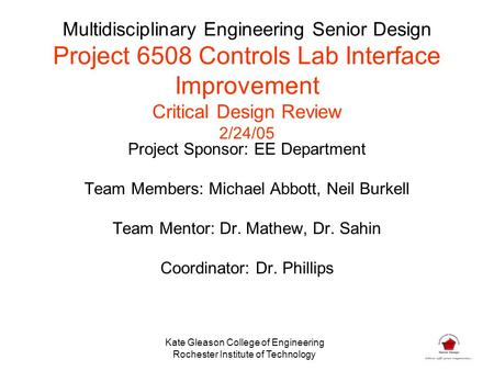Multidisciplinary Engineering Senior Design Project 6508 Controls Lab Interface Improvement Critical Design Review 2/24/05 Project Sponsor: EE Department.