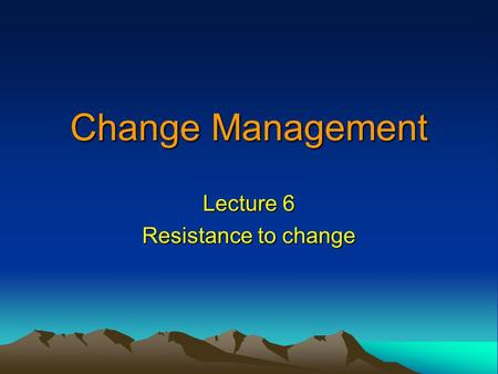Lecture 6 Resistance to change