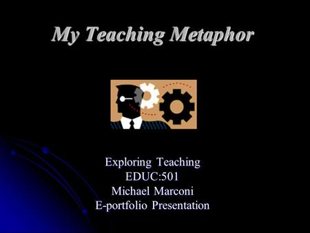 My Teaching Metaphor Exploring Teaching EDUC:501 Michael Marconi E-portfolio Presentation.