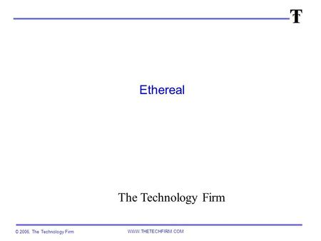 © 2006, The Technology Firm WWW.THETECHFIRM.COM Ethereal The Technology Firm.