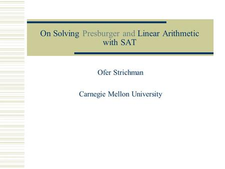 On Solving Presburger and Linear Arithmetic with SAT Ofer Strichman Carnegie Mellon University.