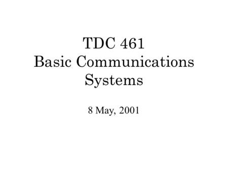 TDC 461 Basic Communications Systems 8 May, 2001.