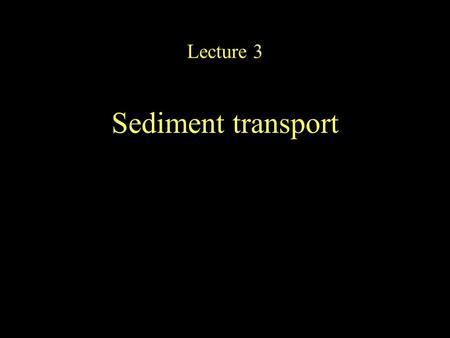 Lecture 3 Sediment transport. Processes of transport (And a few examples)