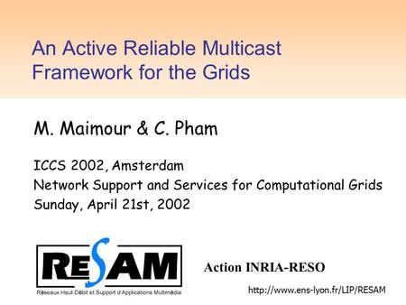 An Active Reliable Multicast Framework for the Grids M. Maimour & C. Pham ICCS 2002, Amsterdam Network Support and Services for Computational Grids Sunday,