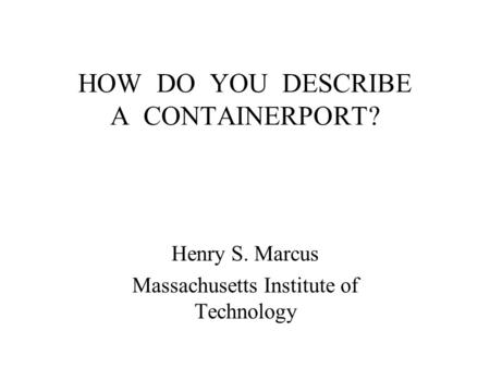 HOW DO YOU DESCRIBE A CONTAINERPORT? Henry S. Marcus Massachusetts Institute of Technology.