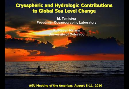 Cryospheric and Hydrologic Contributions to Global Sea Level Change M. Tamisiea Proudman Oceanographic Laboratory R. Steven Nerem University of Colorado.