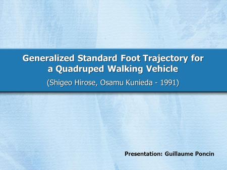 Generalized Standard Foot Trajectory for a Quadruped Walking Vehicle (Shigeo Hirose, Osamu Kunieda - 1991) Presentation: Guillaume Poncin.