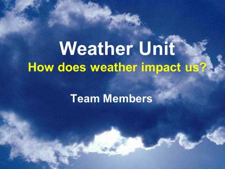 Weather Unit How does weather impact us? Team Members.
