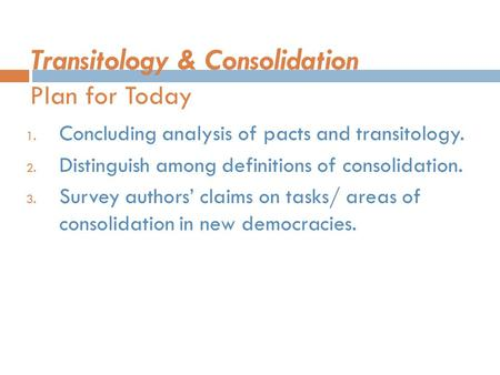 Transitology & Consolidation Plan for Today 1. Concluding analysis of pacts and transitology. 2. Distinguish among definitions of consolidation. 3. Survey.