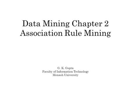 Data Mining Chapter 2 Association Rule Mining G. K. Gupta Faculty of Information Technology Monash University.