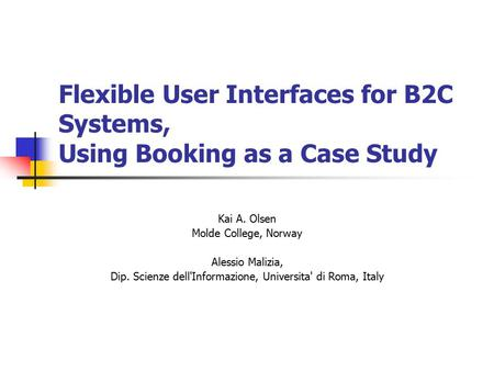 Flexible User Interfaces for B2C Systems, Using Booking as a Case Study Kai A. Olsen Molde College, Norway Alessio Malizia, Dip. Scienze dell'Informazione,