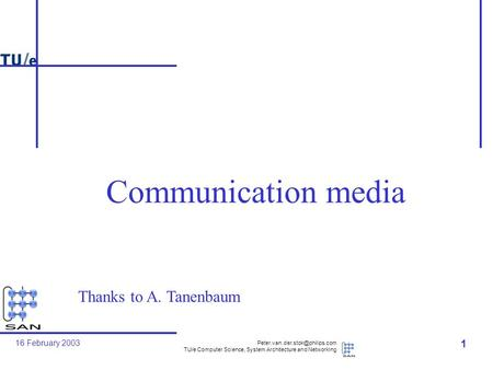 16 February 2003 TU/e Computer Science, System Architecture and Networking 1 Communication media Thanks to A. Tanenbaum.