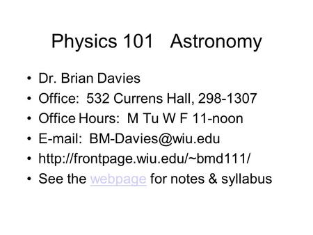 Physics 101 Astronomy Dr. Brian Davies Office: 532 Currens Hall, 298-1307 Office Hours: M Tu W F 11-noon