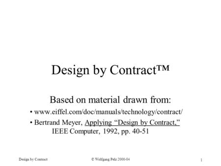 1 © Wolfgang Pelz 2000-04Design by Contract Design by Contract™ Based on material drawn from: www.eiffel.com/doc/manuals/technology/contract/ Bertrand.