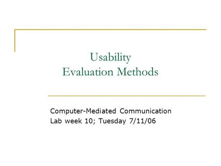 Usability Evaluation Methods Computer-Mediated Communication Lab week 10; Tuesday 7/11/06.