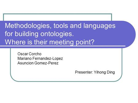 Methodologies, tools and languages for building ontologies. Where is their meeting point? Oscar Corcho Mariano Fernandez-Lopez Asuncion Gomez-Perez Presenter: