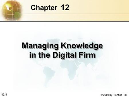 12.1 © 2006 by Prentice Hall 12 Chapter Managing Knowledge in the Digital Firm.