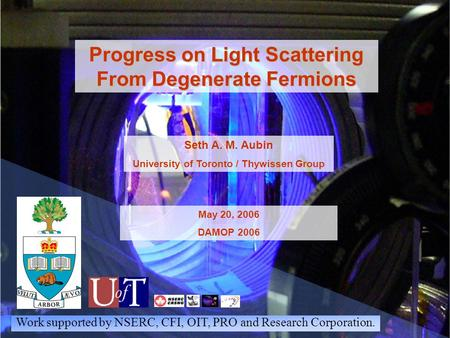 Progress on Light Scattering From Degenerate Fermions Seth A. M. Aubin University of Toronto / Thywissen Group May 20, 2006 DAMOP 2006 Work supported by.