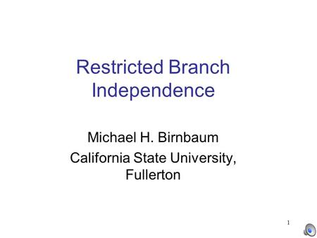 1 Restricted Branch Independence Michael H. Birnbaum California State University, Fullerton.