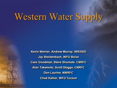 Western Water Supply Kevin Werner, Andrew Murray, WR/SSD Jay Breidenbach, WFO Boise Cass Goodman, Steve Shumate, CBRFC Alan Takamoto, Scott Staggs, CNRFC.
