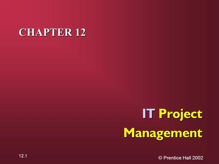 © Prentice Hall 2002 12.1 CHAPTER 12 IT Project Management.