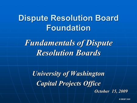 Dispute Resolution Board Foundation Fundamentals of Dispute Resolution Boards University of Washington Capital Projects Office October 15, 2009 © DRBF.