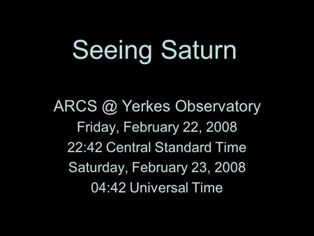 Saturn investigations: Margie's students and Yerkes Collaboration Seeing Saturn Yerkes Observatory Friday, February 22, 2008 22:42 Central Standard.