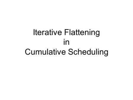 Iterative Flattening in Cumulative Scheduling. Cumulative Scheduling Problem Set of Jobs Each job consists of a sequence of activities Each activity has.