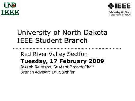 University of North Dakota IEEE Student Branch Red River Valley Section Tuesday, 17 February 2009 Joseph Reierson, Student Branch Chair Branch Advisor: