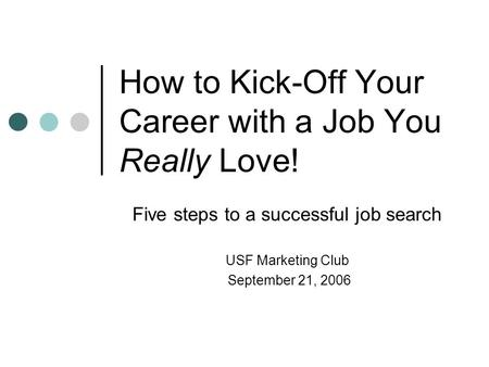 How to Kick-Off Your Career with a Job You Really Love! Five steps to a successful job search USF Marketing Club September 21, 2006.