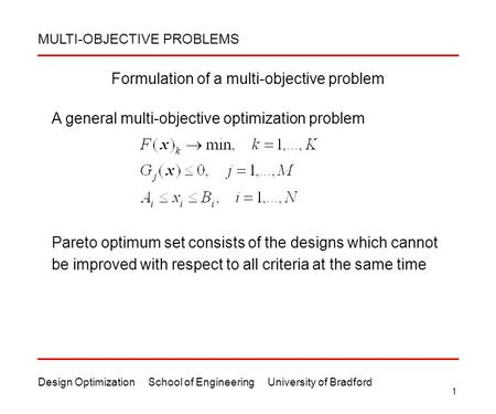 Design Optimization School of Engineering University of Bradford 1 Formulation of a multi-objective problem Pareto optimum set consists of the designs.