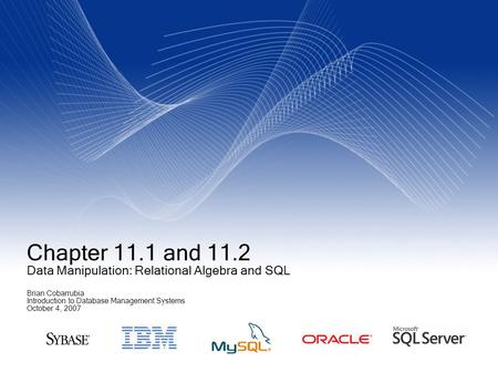 Chapter 11.1 and 11.2 Data Manipulation: Relational Algebra and SQL Brian Cobarrubia Introduction to Database Management Systems October 4, 2007.