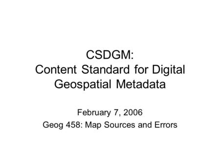 CSDGM: Content Standard for Digital Geospatial Metadata February 7, 2006 Geog 458: Map Sources and Errors.