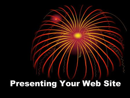 Presenting Your Web Site. Goals for your presentation Show how your web sites meets your goals for the web site. Showcase your fabulous efforts Highlight.