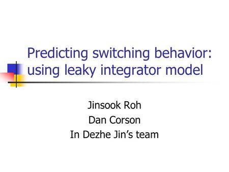 Predicting switching behavior: using leaky integrator model Jinsook Roh Dan Corson In Dezhe Jin's team.