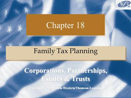 Chapter 18 Family Tax Planning Copyright ©2008 South-Western/Thomson Learning Corporations, Partnerships, Estates & Trusts.