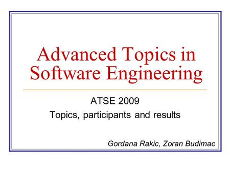 Advanced Topics in Software Engineering ATSE 2009 Topics, participants and results Gordana Rakic, Zoran Budimac.