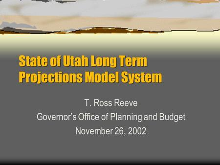 State of Utah Long Term Projections Model System T. Ross Reeve Governor's Office of Planning and Budget November 26, 2002.