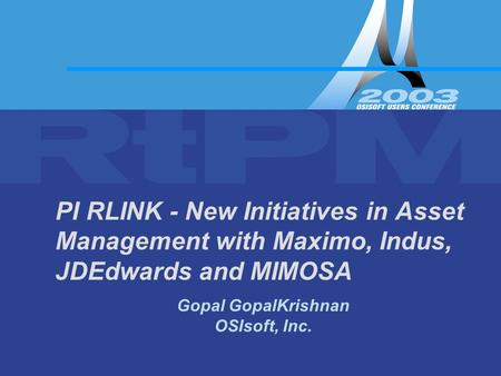 Gopal GopalKrishnan OSIsoft, Inc. PI RLINK - New Initiatives in Asset Management with Maximo, Indus, JDEdwards and MIMOSA.