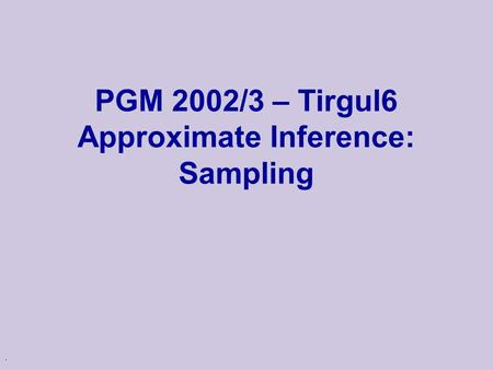 . PGM 2002/3 – Tirgul6 Approximate Inference: Sampling.