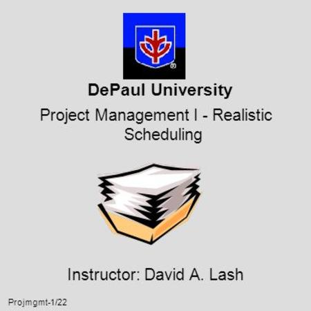 Projmgmt-1/22 DePaul University Project Management I - Realistic Scheduling Instructor: David A. Lash.