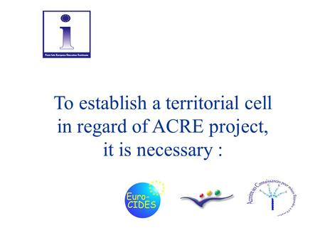 To establish a territorial cell in regard of ACRE project, it is necessary :
