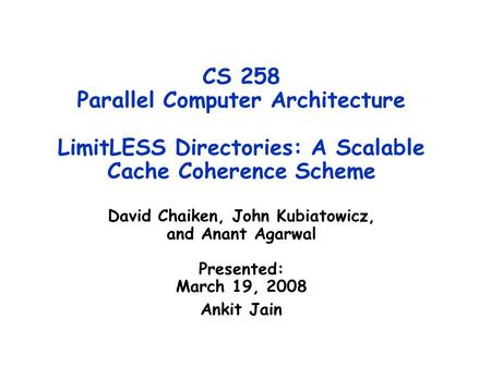 CS 258 Parallel Computer Architecture LimitLESS Directories: A Scalable Cache Coherence Scheme David Chaiken, John Kubiatowicz, and Anant Agarwal Presented: