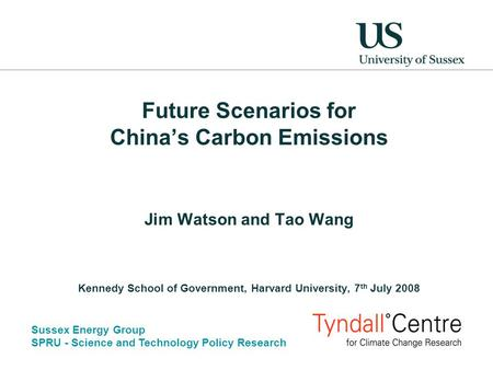 Sussex Energy Group SPRU - Science and Technology Policy Research Future Scenarios for China's Carbon Emissions Jim Watson and Tao Wang Kennedy School.