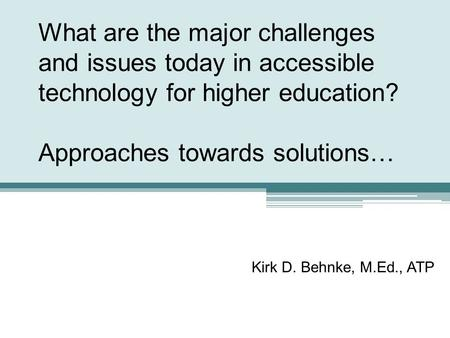 What are the major challenges and issues today in accessible technology for higher education? Approaches towards solutions… Kirk D. Behnke, M.Ed., ATP.